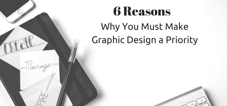 6 Reasons Why You Must Make Graphic Design a Priority
